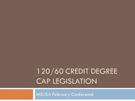 120/60 CREDIT DEGREE CAP LEGISLATION MSUSA February Conference.