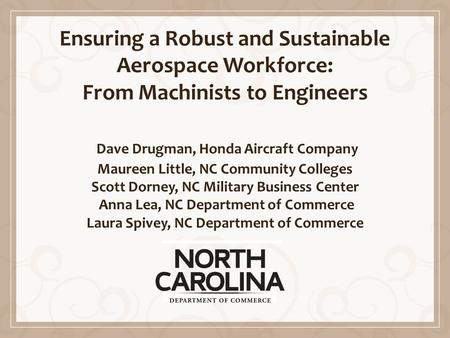 Ensuring a Robust and Sustainable Aerospace Workforce: From Machinists to Engineers Dave Drugman, Honda Aircraft Company Maureen Little, NC Community Colleges.