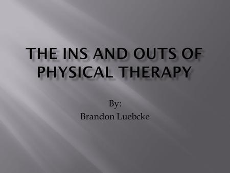 By: Brandon Luebcke.  What is Physical Therapy  What Do They Do  Education Needed  Licensure  Other Qualifications  Work Place  Yearly Income.
