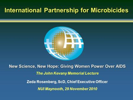 International Partnership for Microbicides New Science, New Hope: Giving Women Power Over AIDS The John Kevany Memorial Lecture Zeda Rosenberg, ScD, Chief.