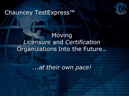 Moving Licensure and Certification Organizations Into the Future…...at their own pace! Chauncey TestExpress™
