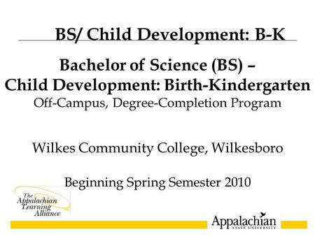 Wilkes Community College, Wilkesboro Beginning Spring Semester 2010 Bachelor of Science (BS) – Child Development: Birth-Kindergarten Off-Campus, Degree-Completion.