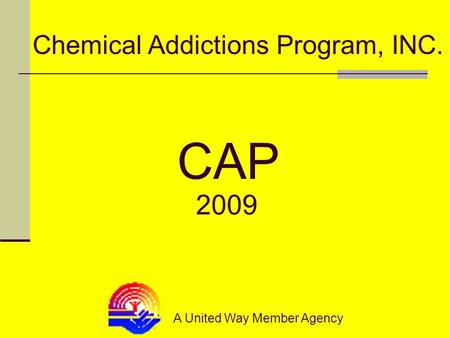 Chemical Addictions Program, INC. A United Way Member Agency CAP 2009.