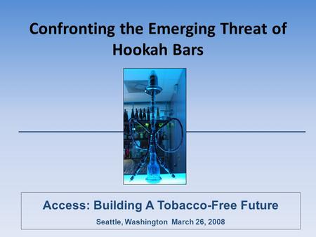 Confronting the Emerging Threat of Hookah Bars Access: Building A Tobacco-Free Future Seattle, Washington March 26, 2008.