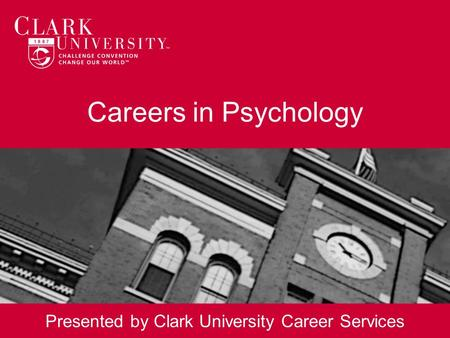 Careers in Psychology Presented by Clark University Career Services.