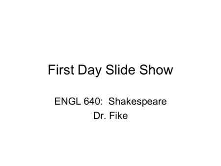 First Day Slide Show ENGL 640: Shakespeare Dr. Fike.