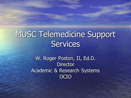 MUSC Telemedicine Support Services W. Roger Poston, II, Ed.D. Director Academic & Research Systems OCIO.