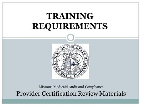 TRAINING REQUIREMENTS Missouri Medicaid Audit and Compliance Provider Certification Review Materials.