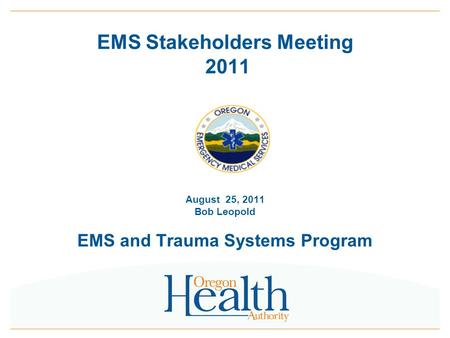 0 EMS Stakeholders Meeting 2011 August 25, 2011 Bob Leopold EMS and Trauma Systems Program.