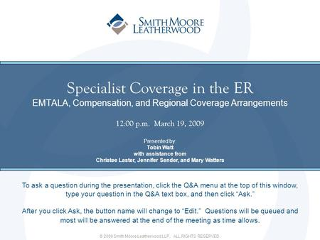 © 2009 Smith Moore Leatherwood LLP. ALL RIGHTS RESERVED. Specialist Coverage in the ER EMTALA, Compensation, and Regional Coverage Arrangements 12:00 p.m.