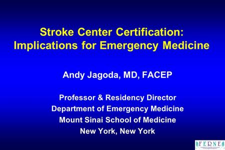 Stroke Center Certification: Implications for Emergency Medicine Andy Jagoda, MD, FACEP Professor & Residency Director Department of Emergency Medicine.