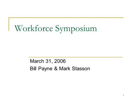 1 Workforce Symposium March 31, 2006 Bill Payne & Mark Stasson.