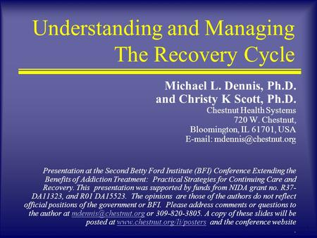 1 Understanding and Managing The Recovery Cycle Michael L. Dennis, Ph.D. and Christy K Scott, Ph.D. Chestnut Health Systems 720 W. Chestnut, Bloomington,
