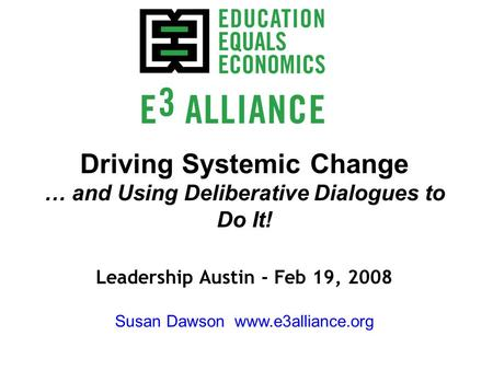 Driving Systemic Change … and Using Deliberative Dialogues to Do It! Leadership Austin - Feb 19, 2008 Susan Dawson www.e3alliance.org.