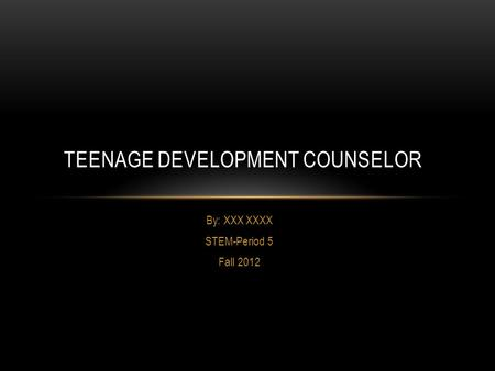 By: XXX XXXX STEM-Period 5 Fall 2012 TEENAGE DEVELOPMENT COUNSELOR.
