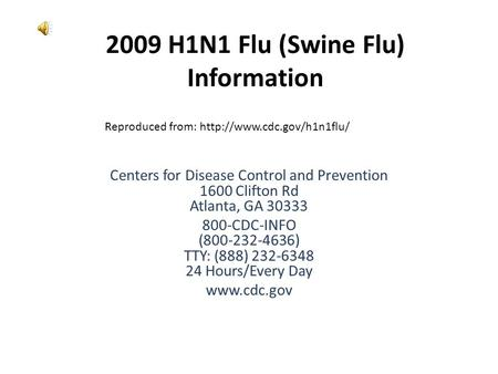 2009 H1N1 Flu (Swine Flu) Information Centers for Disease Control and Prevention 1600 Clifton Rd Atlanta, GA 30333 800-CDC-INFO (800-232-4636) TTY: (888)