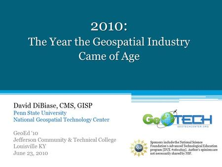 2010: The Year the Geospatial Industry Came of Age David DiBiase, CMS, GISP Penn State University National Geospatial Technology Center GeoEd '10 Jefferson.