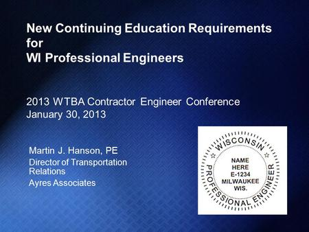 New Continuing Education Requirements for WI Professional Engineers 2013 WTBA Contractor Engineer Conference January 30, 2013 Martin J. Hanson, PE Director.