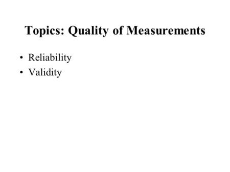 Topics: Quality of Measurements Reliability Validity.