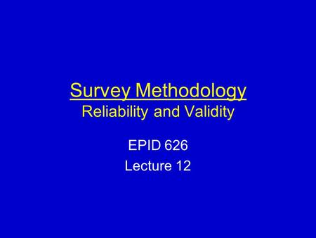 Survey Methodology Reliability and Validity EPID 626 Lecture 12.