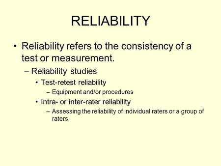 RELIABILITY Reliability refers to the consistency of a test or measurement. Reliability studies Test-retest reliability Equipment and/or procedures Intra-