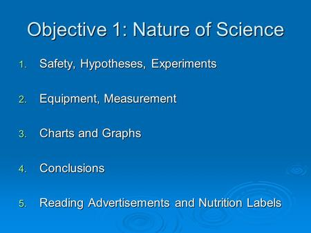 Objective 1: Nature of Science 1. Safety, Hypotheses, Experiments 2. Equipment, Measurement 3. Charts and Graphs 4. Conclusions 5. Reading Advertisements.