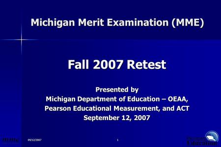09/12/20071 Michigan Merit Examination (MME) Michigan Merit Examination (MME) Fall 2007 Retest Presented by Michigan Department of Education – OEAA, Pearson.