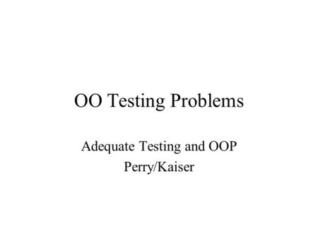 OO Testing Problems Adequate Testing and OOP Perry/Kaiser.