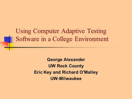 Using Computer Adaptive Testing Software in a College Environment George Alexander UW Rock County Eric Key and Richard O'Malley UW-Milwaukee.
