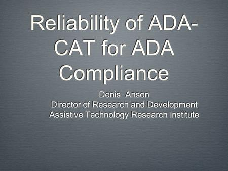 Reliability of ADA- CAT for ADA Compliance Denis Anson Director of Research and Development Assistive Technology Research Institute Denis Anson Director.