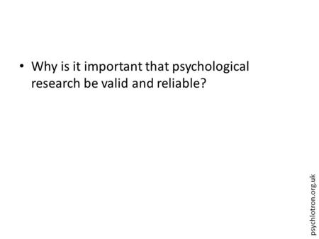 Psychlotron.org.uk Why is it important that psychological research be valid and reliable?