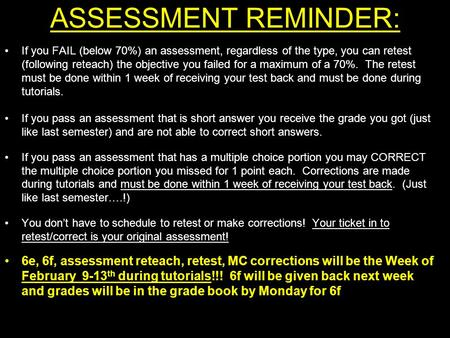 ASSESSMENT REMINDER: If you FAIL (below 70%) an assessment, regardless of the type, you can retest (following reteach) the objective you failed for a maximum.