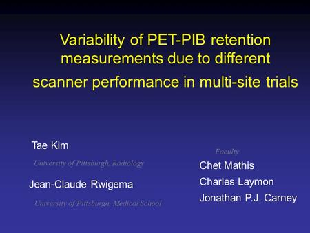 Variability of PET-PIB retention measurements due to different scanner performance in multi-site trials Jean-Claude Rwigema Chet Mathis Charles Laymon.