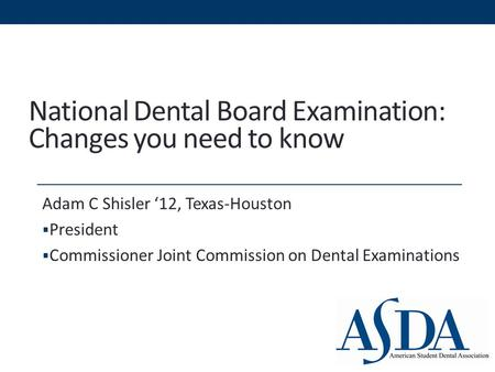 National Dental Board Examination: Changes you need to know Adam C Shisler '12, Texas-Houston  President  Commissioner Joint Commission on Dental Examinations.
