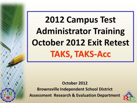 TAKS, TAKS-Acc 2012 Campus Test Administrator Training October 2012 Exit Retest TAKS, TAKS-Acc October 2012 Brownsville Independent School District Assessment.