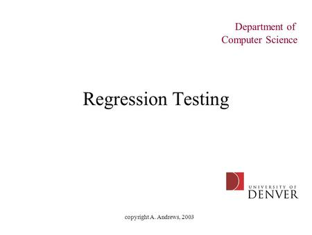 Copyright A. Andrews, 2003 Regression Testing Department of Computer Science.