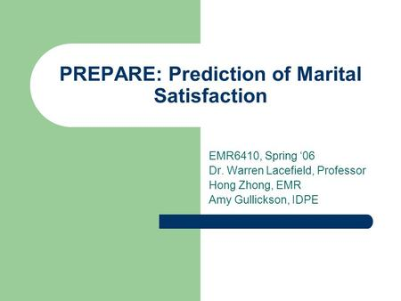 PREPARE: Prediction of Marital Satisfaction EMR6410, Spring '06 Dr. Warren Lacefield, Professor Hong Zhong, EMR Amy Gullickson, IDPE.