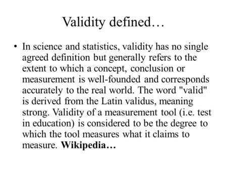 Validity defined… In science and statistics, validity has no single agreed definition but generally refers to the extent to which a concept, conclusion.