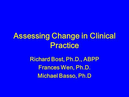 Assessing Change in Clinical Practice Richard Bost, Ph.D., ABPP Frances Wen, Ph.D. Michael Basso, Ph.D.