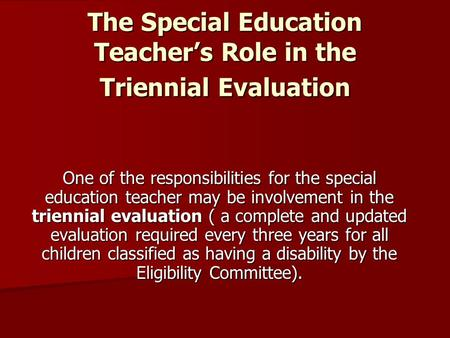 The Special Education Teacher's Role in the Triennial Evaluation One of the responsibilities for the special education teacher may be involvement in the.