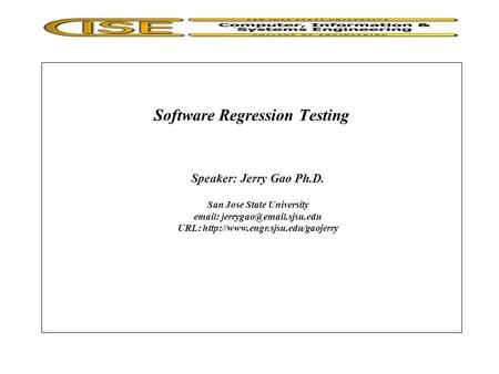 Software Regression Testing Speaker: Jerry Gao Ph.D. San Jose State University   URL: