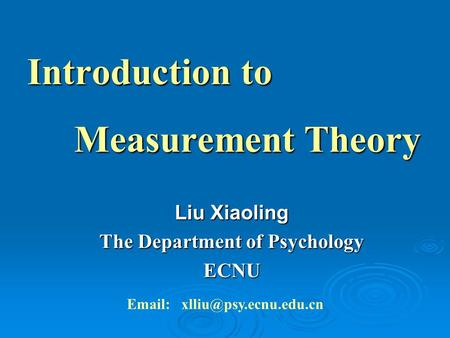 Introduction to Measurement Theory Measurement Theory Liu Xiaoling The Department of Psychology ECNU