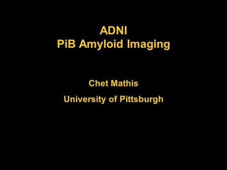 ADNI PiB Amyloid Imaging Chet Mathis University of Pittsburgh.
