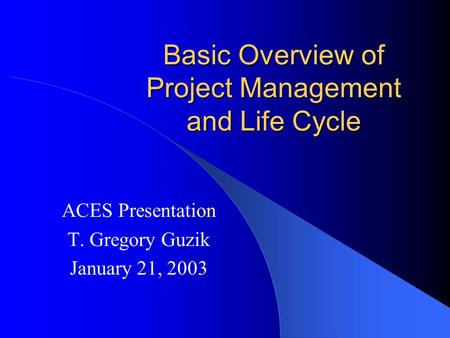 Basic Overview of Project Management and Life Cycle ACES Presentation T. Gregory Guzik January 21, 2003.