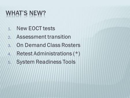 1. New EOCT tests 2. Assessment transition 3. On Demand Class Rosters 4. Retest Administrations (*) 5. System Readiness Tools.