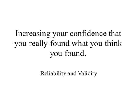 Increasing your confidence that you really found what you think you found. Reliability and Validity.