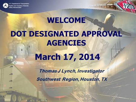 U.S. Department of Transportation Pipeline and Hazardous Materials Safety Administration WELCOME DOT DESIGNATED APPROVAL AGENCIES March 17, 2014 Thomas.