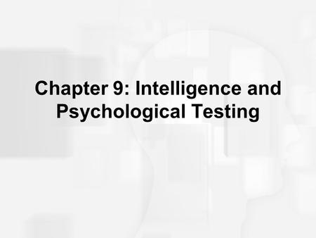 Chapter 9: Intelligence and Psychological Testing.