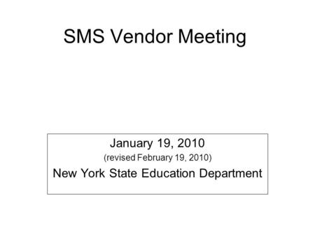 SMS Vendor Meeting January 19, 2010 (revised February 19, 2010) New York State Education Department.