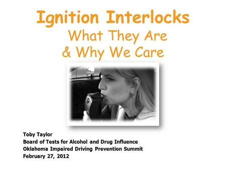 Ignition Interlocks What They Are & Why We Care Toby Taylor Board of Tests for Alcohol and Drug Influence Oklahoma Impaired Driving Prevention Summit February.